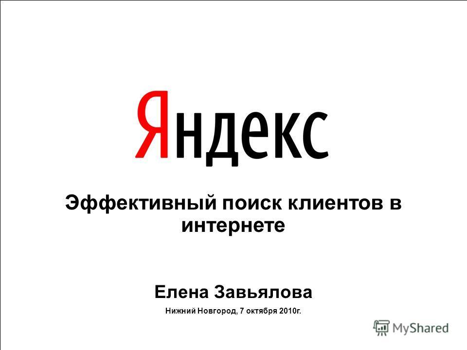 Эффективный поиск клиентов в интернете Елена Завьялова Нижний Новгород, 7 октября 2010г.