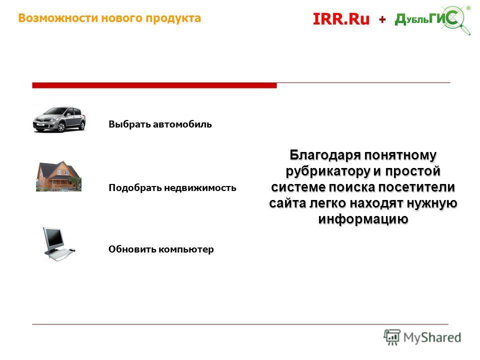 Возможности нового продукта IRR.Ru + Выбрать автомобиль Подобрать недвижимость Обновить компьютер Благодаря понятному рубрикатору и простой системе поиска посетители сайта легко находят нужную информацию
