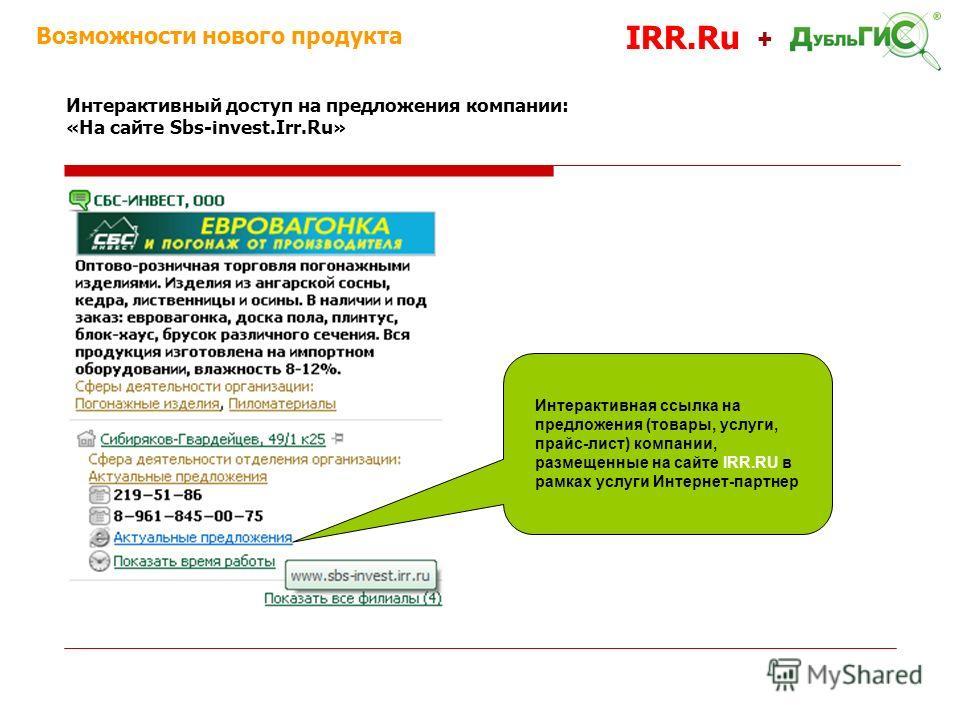 Возможности нового продукта IRR.Ru + Интерактивный доступ на предложения компании: «На сайте Sbs-invest.Irr.Ru» Интерактивная ссылка на предложения (товары, услуги, прайс-лист) компании, размещенные на сайте IRR.RU в рамках услуги Интернет-партнер