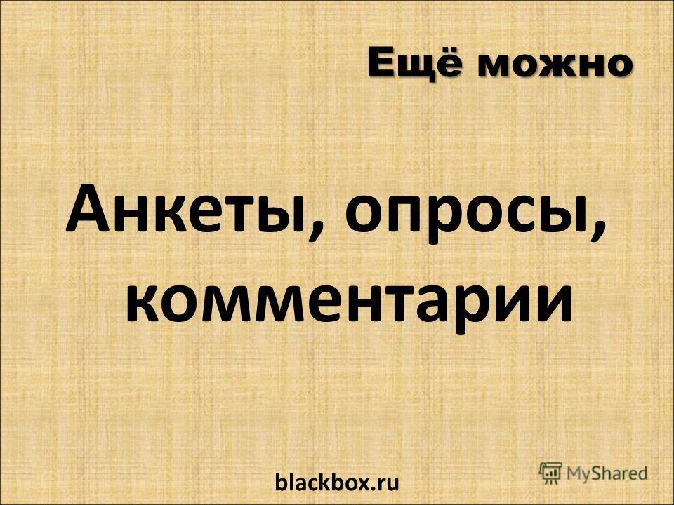 Ещё можно Анкеты, опросы, комментарии blackbox.ru