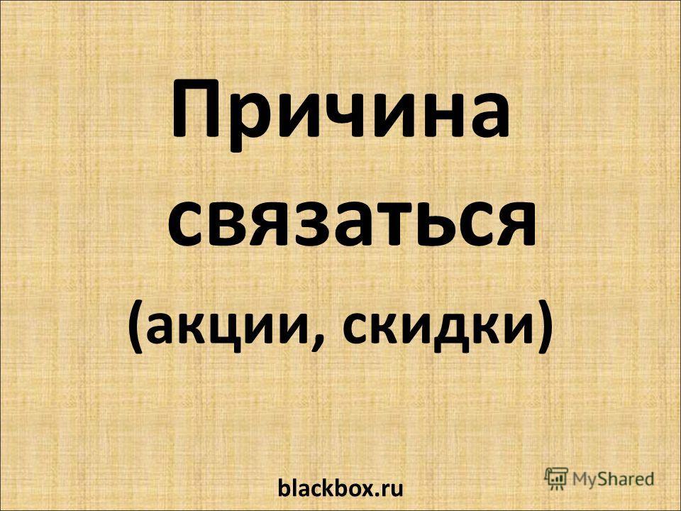 Причина связаться (акции, скидки) blackbox.ru