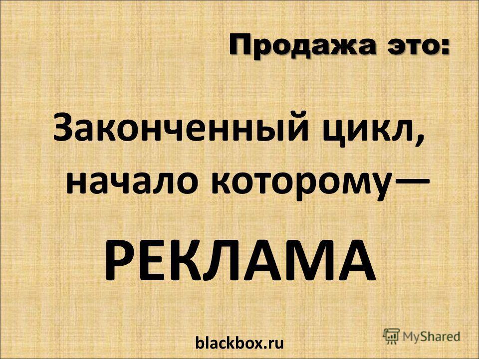 Продажа это: Законченный цикл, начало которому РЕКЛАМА blackbox.ru