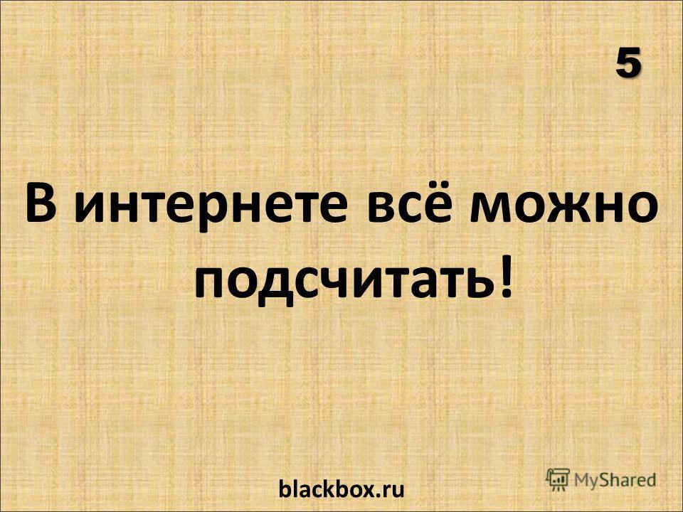 5 В интернете всё можно подсчитать! blackbox.ru