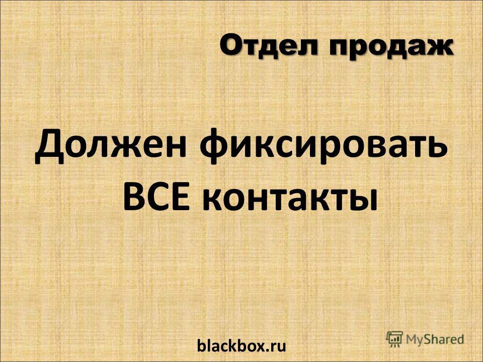 Отдел продаж Должен фиксировать ВСЕ контакты blackbox.ru