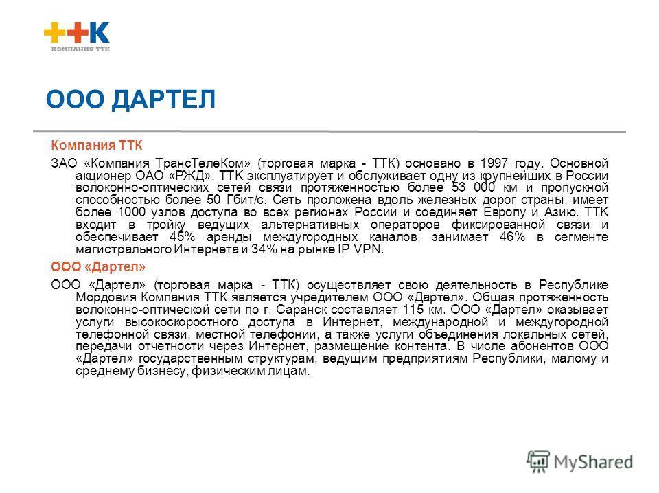 ООО ДАРТЕЛ Компания ТТК ЗАО «Компания ТрансТелеКом» (торговая марка - ТТК) основано в 1997 году. Основной акционер ОАО «РЖД». TTK эксплуатирует и обслуживает одну из крупнейших в России волоконно-оптических сетей связи протяженностью более 53 000 км