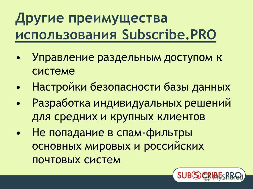 Другие преимущества использования Subscribe.PRO Управление раздельным доступом к системе Настройки безопасности базы данных Разработка индивидуальных решений для средних и крупных клиентов Не попадание в спам-фильтры основных мировых и российских поч