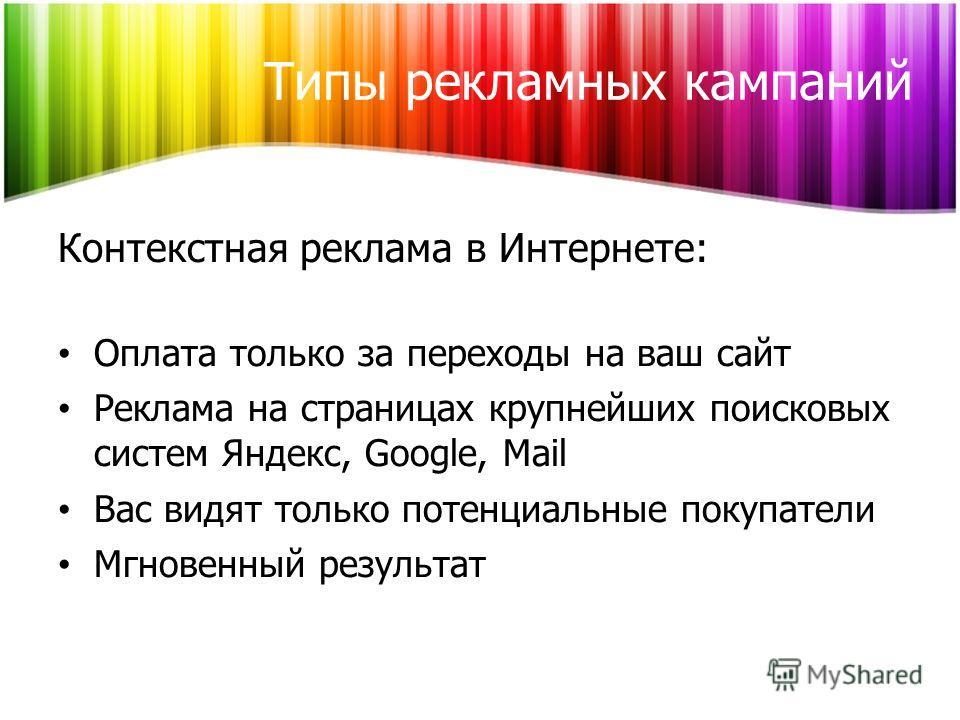 Типы рекламных кампаний Контекстная реклама в Интернете: Оплата только за переходы на ваш сайт Реклама на страницах крупнейших поисковых систем Яндекс, Google, Mail Вас видят только потенциальные покупатели Мгновенный результат