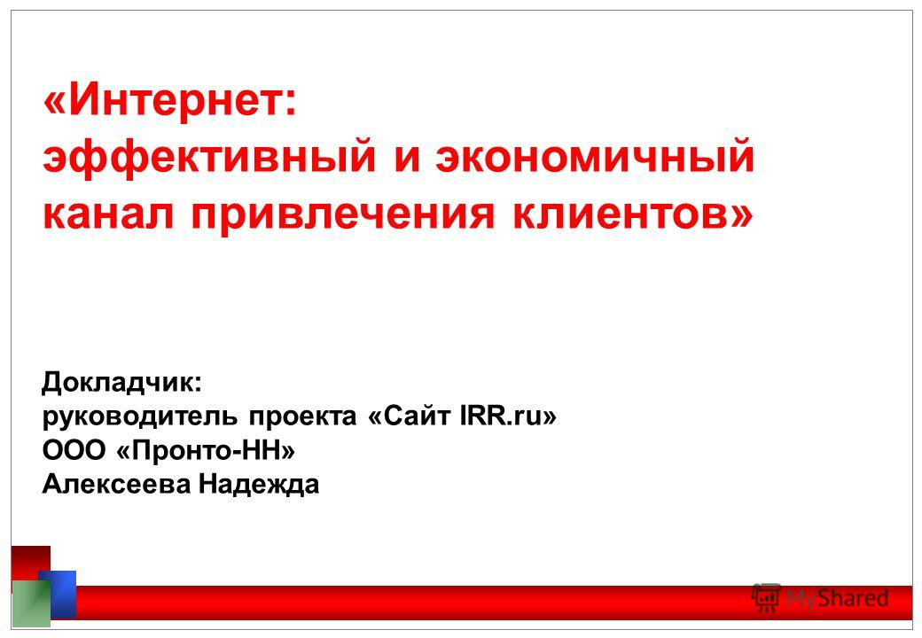 «Интернет: эффективный и экономичный канал привлечения клиентов» Докладчик: руководитель проекта «Сайт IRR.ru» ООО «Пронто-НН» Алексеева Надежда