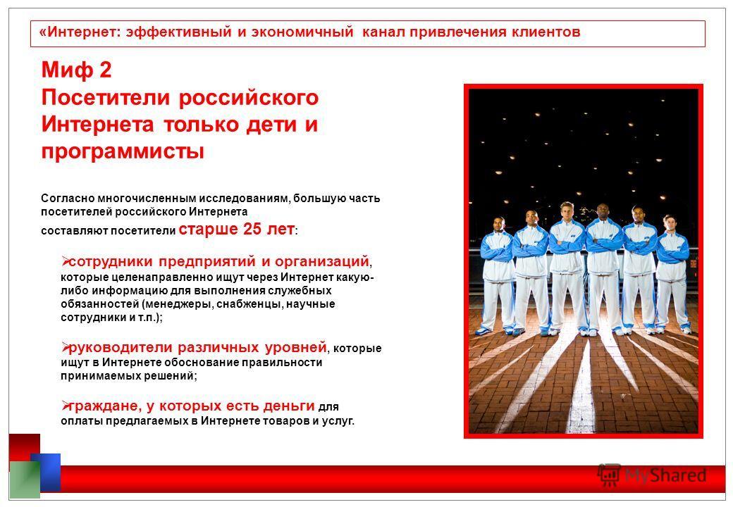 «Интернет: эффективный и экономичный канал привлечения клиентов Миф 2 Посетители российского Интернета только дети и программисты Согласно многочисленным исследованиям, большую часть посетителей российского Интернета составляют посетители старше 25 л