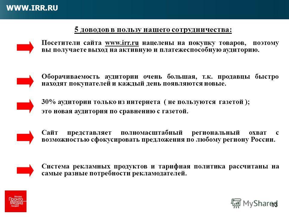 13 5 доводов в пользу нашего сотрудничества: Посетители сайта www.irr.ru нацелены на покупку товаров, поэтому вы получаете выход на активную и платежеспособную аудиторию. Оборачиваемость аудитории очень большая, т.к. продавцы быстро находят покупател