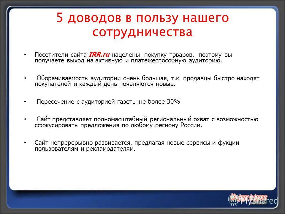 5 доводов в пользу нашего сотрудничества Посетители сайта IRR.ru нацелены покупку товаров, поэтому вы получаете выход на активную и платежеспособную аудиторию. Оборачиваемость аудитории очень большая, т.к. продавцы быстро находят покупателей и каждый