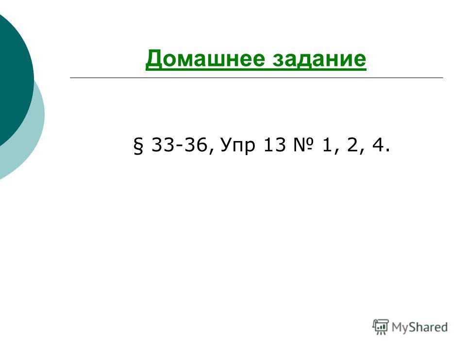 Домашнее задание § 33-36, Упр 13 1, 2, 4.