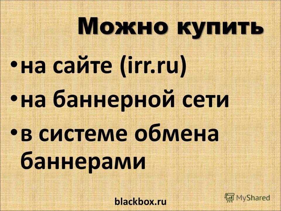 Можно купить на сайте (irr.ru) на баннерной сети в системе обмена баннерами blackbox.ru