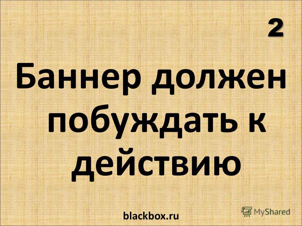 2 Баннер должен побуждать к действию blackbox.ru