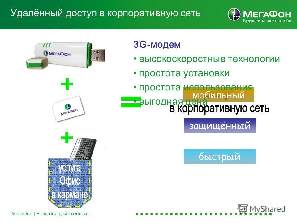 МегаФон | Решения для бизнеса | Удалённый доступ в корпоративную сеть мобильный быстрый защищённый 3G-модем высокоскоростные технологии простота установки простота использования выгодная цена