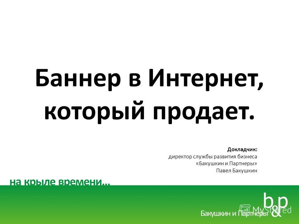 Баннер в Интернет, который продает. Докладчик: директор службы развития бизнеса «Бакушкин и Партнеры» Павел Бакушкин