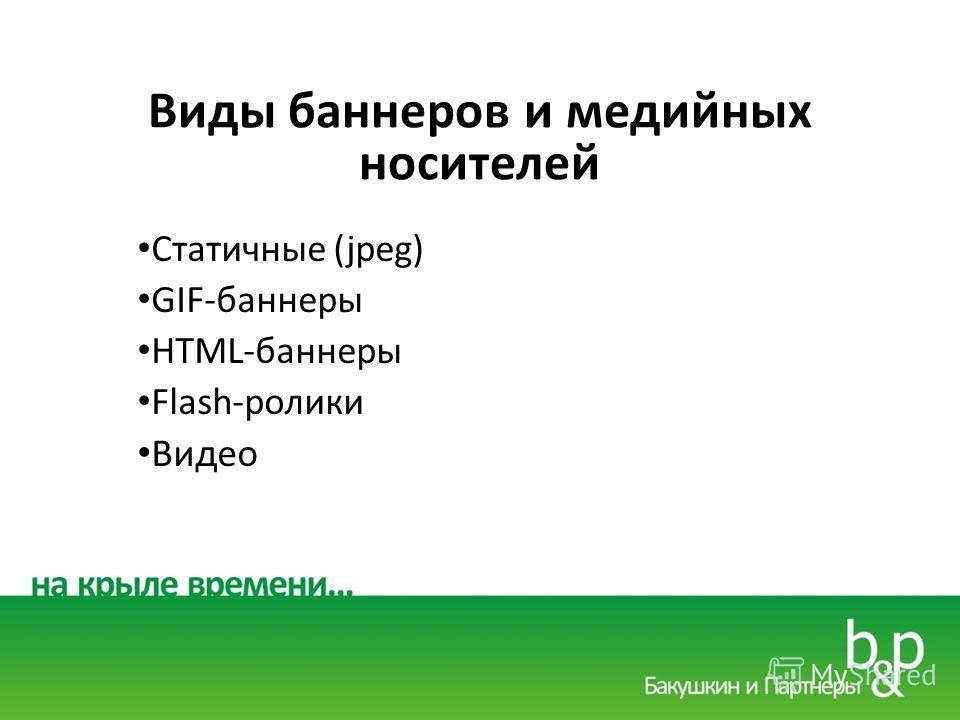 Виды баннеров и медийных носителей Статичные (jpeg) GIF-баннеры HTML-баннеры Flash-ролики Видео