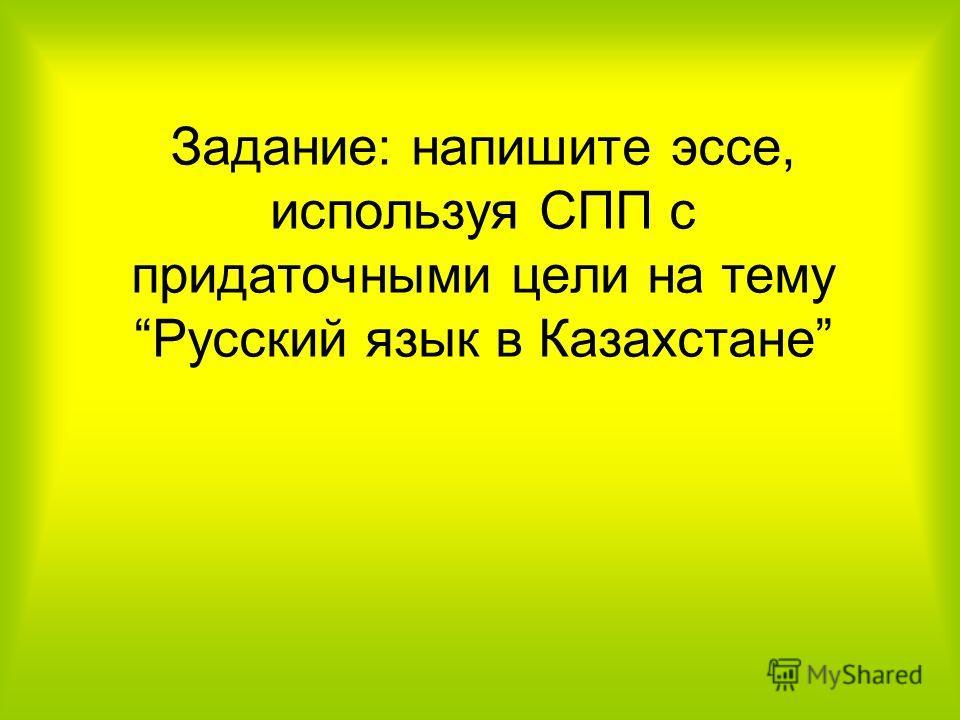 Задание: напишите эссе, используя СПП с придаточными цели на тему Русский язык в Казахстане