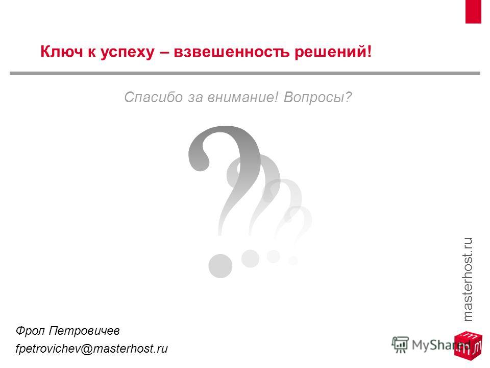 Спасибо за внимание! Вопросы? Ключ к успеху – взвешенность решений! Фрол Петровичев fpetrovichev@masterhost.ru masterhost.ru