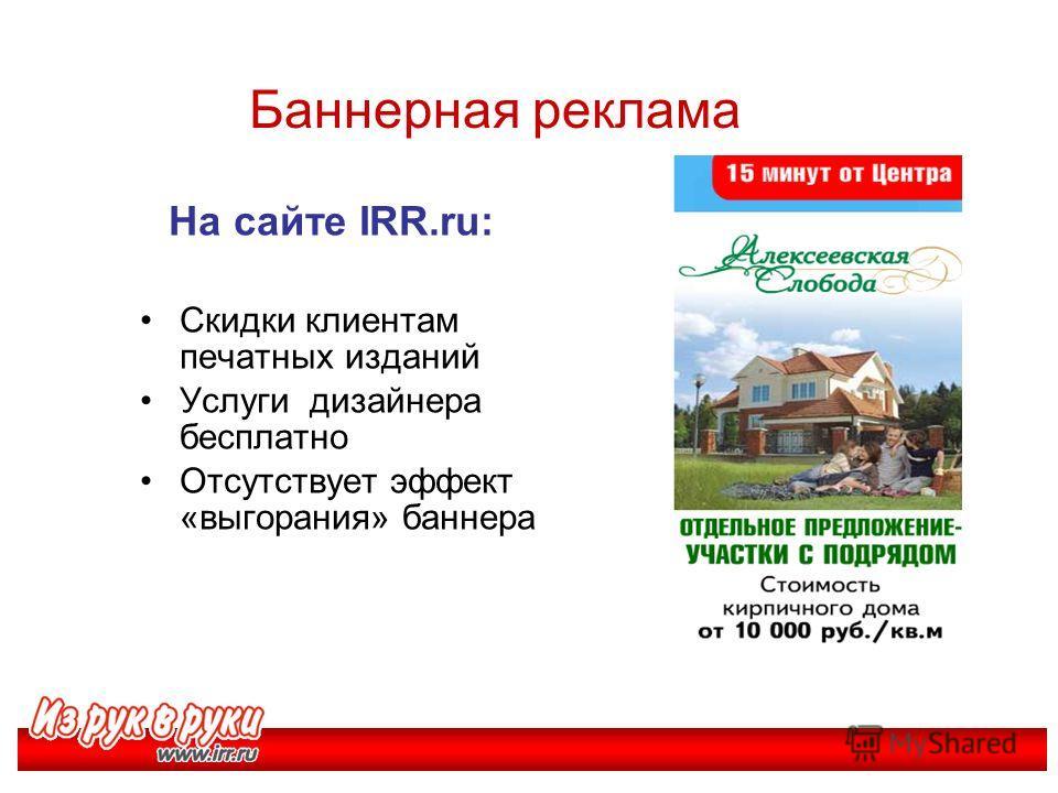 Баннерная реклама На сайте IRR.ru: Скидки клиентам печатных изданий Услуги дизайнера бесплатно Отсутствует эффект «выгорания» баннера