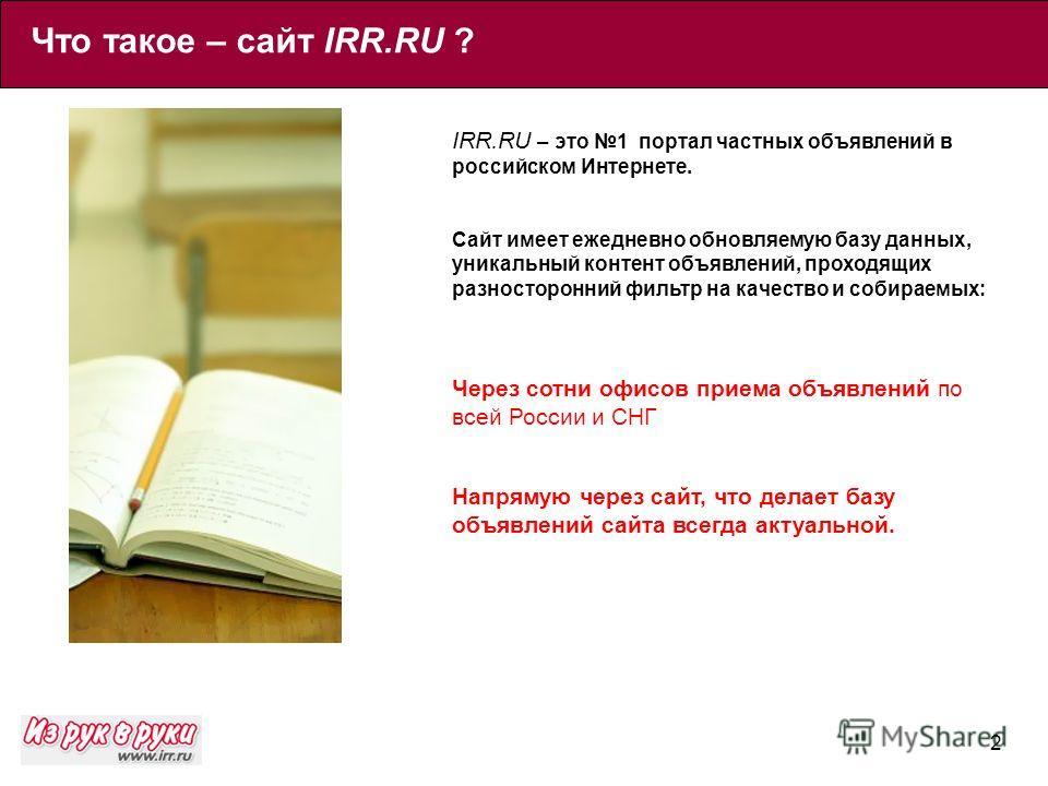 2 IRR.RU – это 1 портал частных объявлений в российском Интернете. Сайт имеет ежедневно обновляемую базу данных, уникальный контент объявлений, проходящих разносторонний фильтр на качество и собираемых: Через сотни офисов приема объявлений по всей Ро