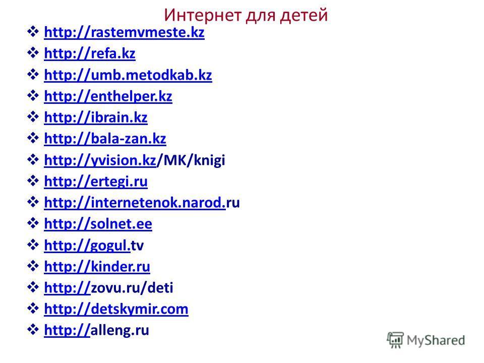 Интернет для детей http://rastemvmeste.kz http://refa.kz http://umb.metodkab.kz http://enthelper.kz http://ibrain.kz http://bala-zan.kz http://yvision.kz/MK/knigi http://yvision.kz http://ertegi.ru http://internetenok.narod.ru http://internetenok.nar