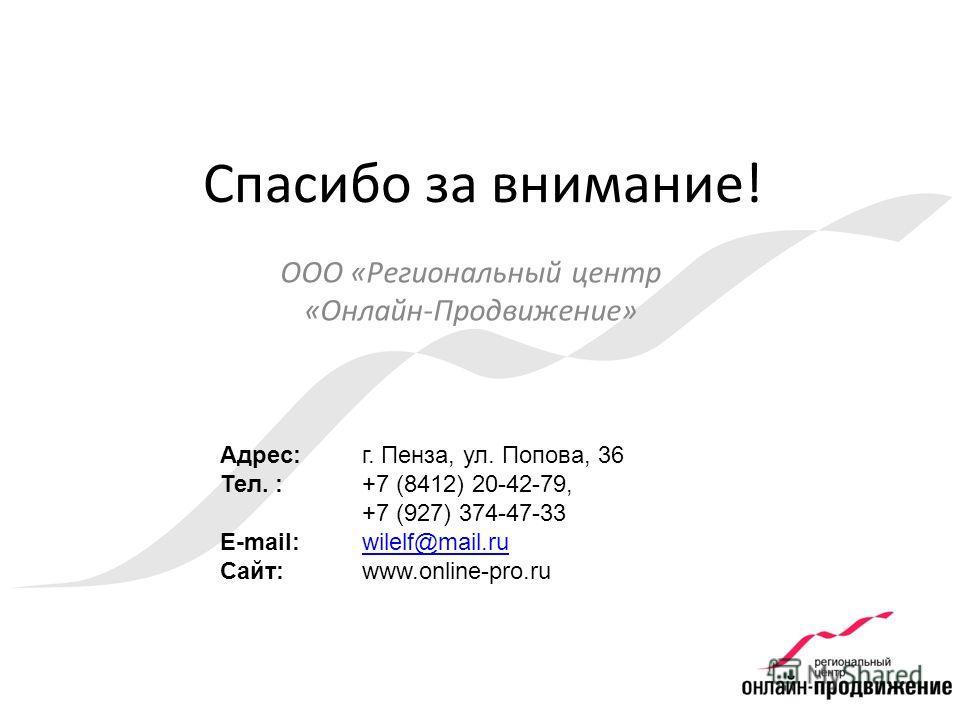 Адрес: Тел. : E-mail: Сайт: г. Пенза, ул. Попова, 36 +7 (8412) 20-42-79, +7 (927) 374-47-33 wilelf@mail.ru www.online-pro.ru Спасибо за внимание! ООО «Региональный центр «Онлайн-Продвижение»
