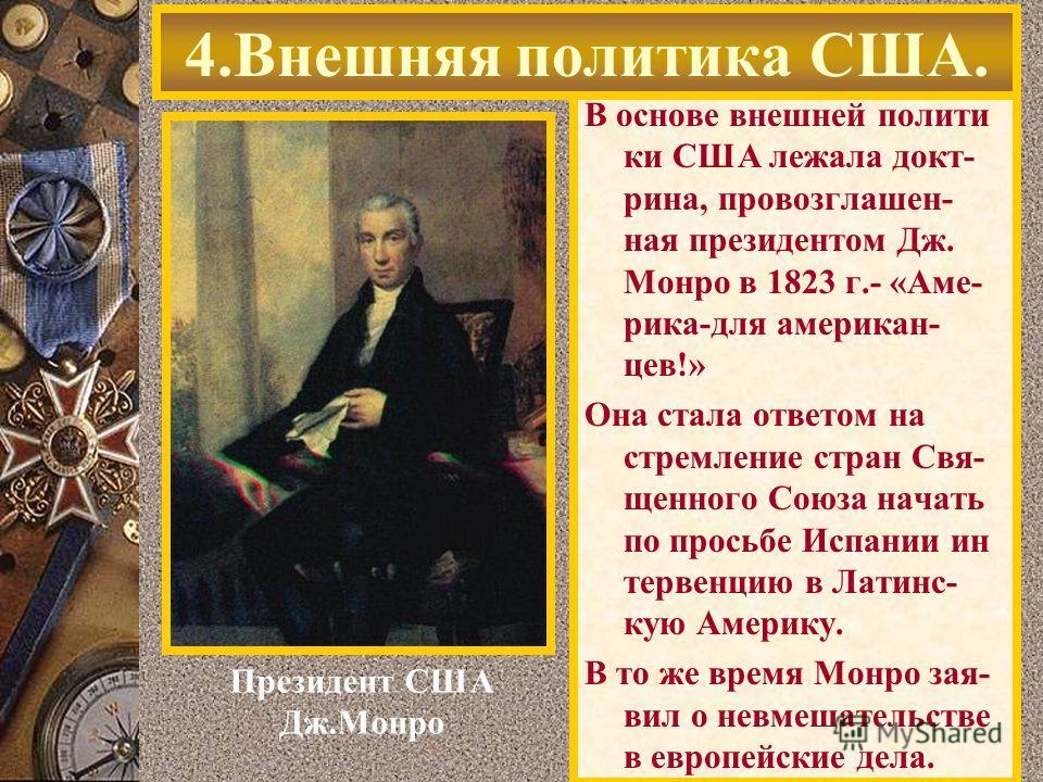 В основе внешней полити ки США лежала докт- рина, провозглашен- ная президентом Дж. Монро в 1823 г.- «Аме- рика-для американ- цев!» Она стала ответом на стремление стран Свя- щенного Союза начать по просьбе Испании ин тервенцию в Латинс- кую Америку.