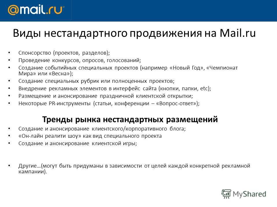 Виды нестандартного продвижения на Mail.ru Спонсорство (проектов, разделов); Проведение конкурсов, опросов, голосований; Создание событийных специальных проектов (например «Новый Год», «Чемпионат Мира» или «Весна»); Создание специальных рубрик или по