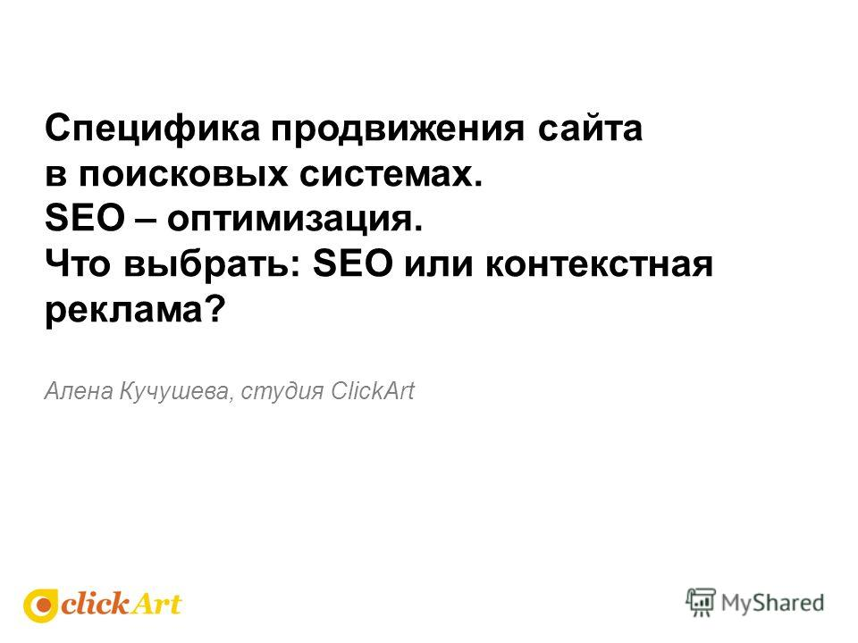 Алена Кучушева, студия ClickArt Специфика продвижения сайта в поисковых системах. SEO – оптимизация. Что выбрать: SEO или контекстная реклама?