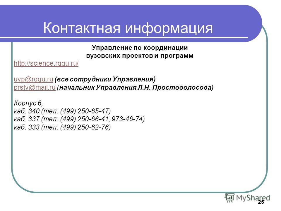 25 Контактная информация Управление по координации вузовских проектов и программ http://science.rggu.ru/ uvp@rggu.ruuvp@rggu.ru (все сотрудники Управления) prstv@mail.ruprstv@mail.ru (начальник Управления Л.Н. Простоволосова) Корпус 6, каб. 340 (тел.