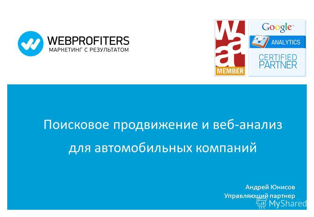 Поисковое продвижение и веб-анализ для автомобильных компаний Андрей Юнисов Управляющий партнер