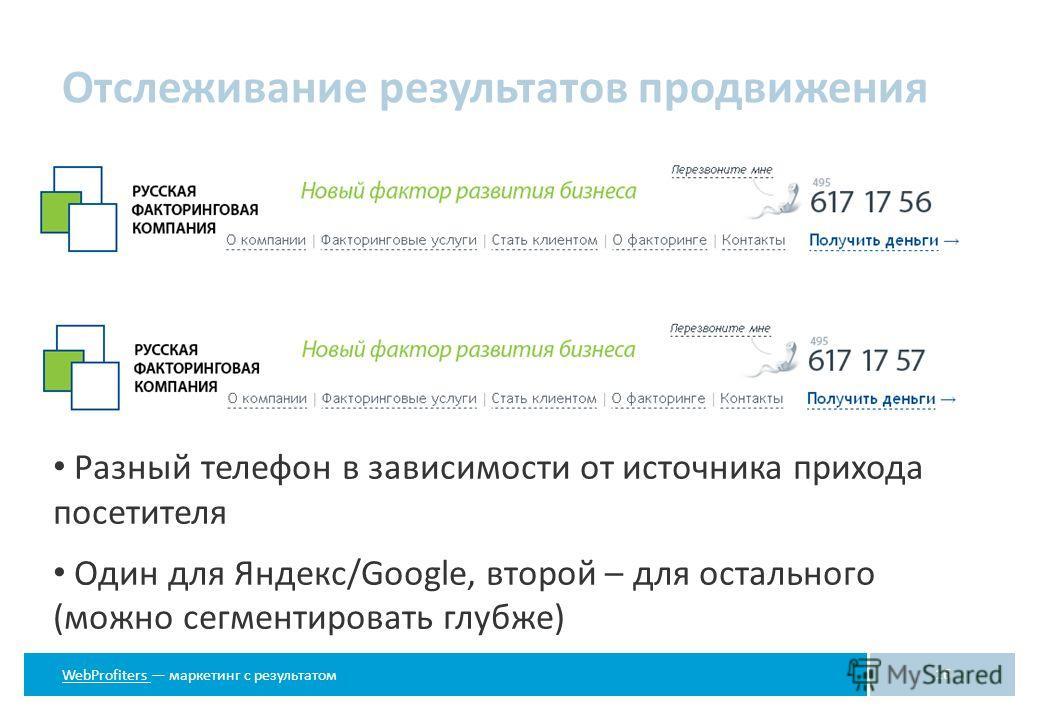 WebProfiters WebProfiters маркетинг с результатом Отслеживание результатов продвижения 16 Разный телефон в зависимости от источника прихода посетителя Один для Яндекс/Google, второй – для остального (можно сегментировать глубже)