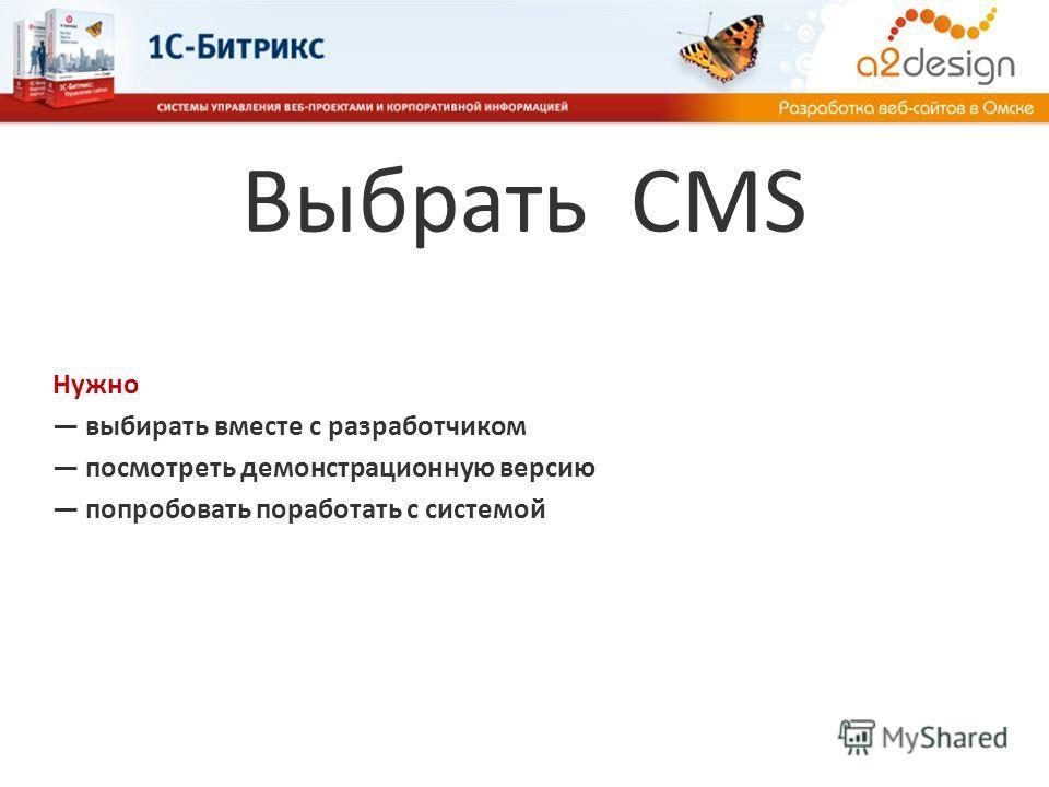 Выбрать CMS Нужно выбирать вместе с разработчиком посмотреть демонстрационную версию попробовать поработать с системой