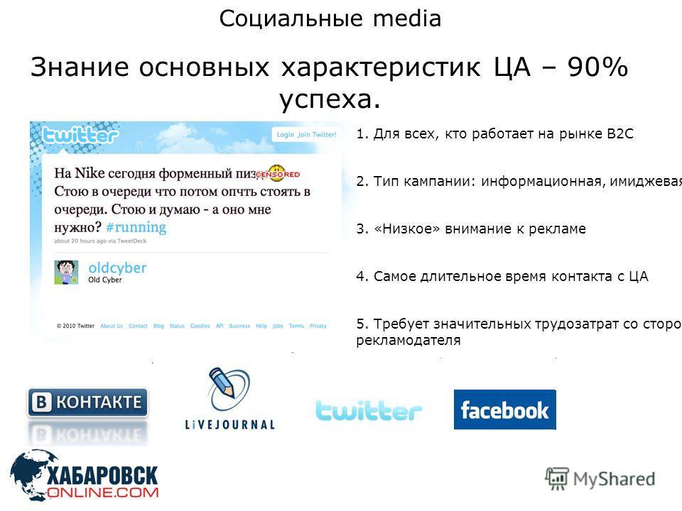 Социальные media Знание основных характеристик ЦА – 90% успеха. 1. Для всех, кто работает на рынке B2C 2. Тип кампании: информационная, имиджевая 3. «Низкое» внимание к рекламе 4. Самое длительное время контакта с ЦА 5. Требует значительных трудозатр