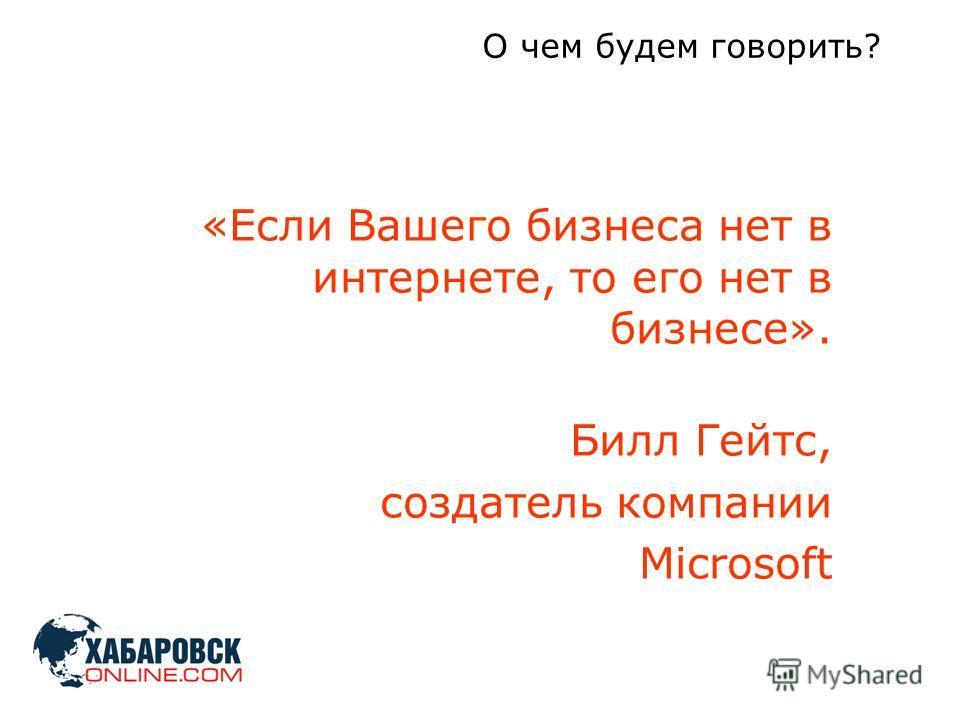 «Если Вашего бизнеса нет в интернете, то его нет в бизнесе». Билл Гейтс, создатель компании Microsoft О чем будем говорить?