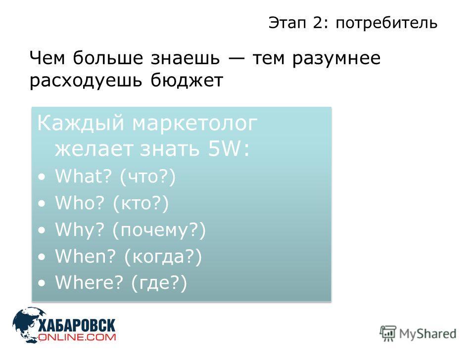 Этап 2: потребитель Чем больше знаешь тем разумнее расходуешь бюджет Каждый маркетолог желает знать 5W: What? (что?) Who? (кто?) Why? (почему?) When? (когда?) Where? (где?) Каждый маркетолог желает знать 5W: What? (что?) Who? (кто?) Why? (почему?) Wh
