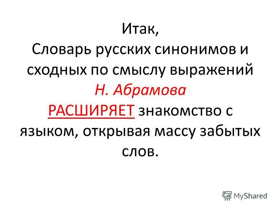Итак, Словарь русских синонимов и сходных по смыслу выражений Н. Абрамова РАСШИРЯЕТ знакомство с языком, открывая массу забытых слов.
