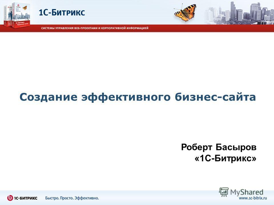 Создание эффективного бизнес-сайта Роберт Басыров «1С-Битрикс»