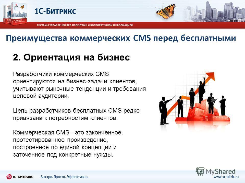 Преимущества коммерческих CMS перед бесплатными 2. Ориентация на бизнес Разработчики коммерческих CMS ориентируются на бизнес-задачи клиентов, учитывают рыночные тенденции и требования целевой аудитории. Цель разработчиков бесплатных CMS редко привяз