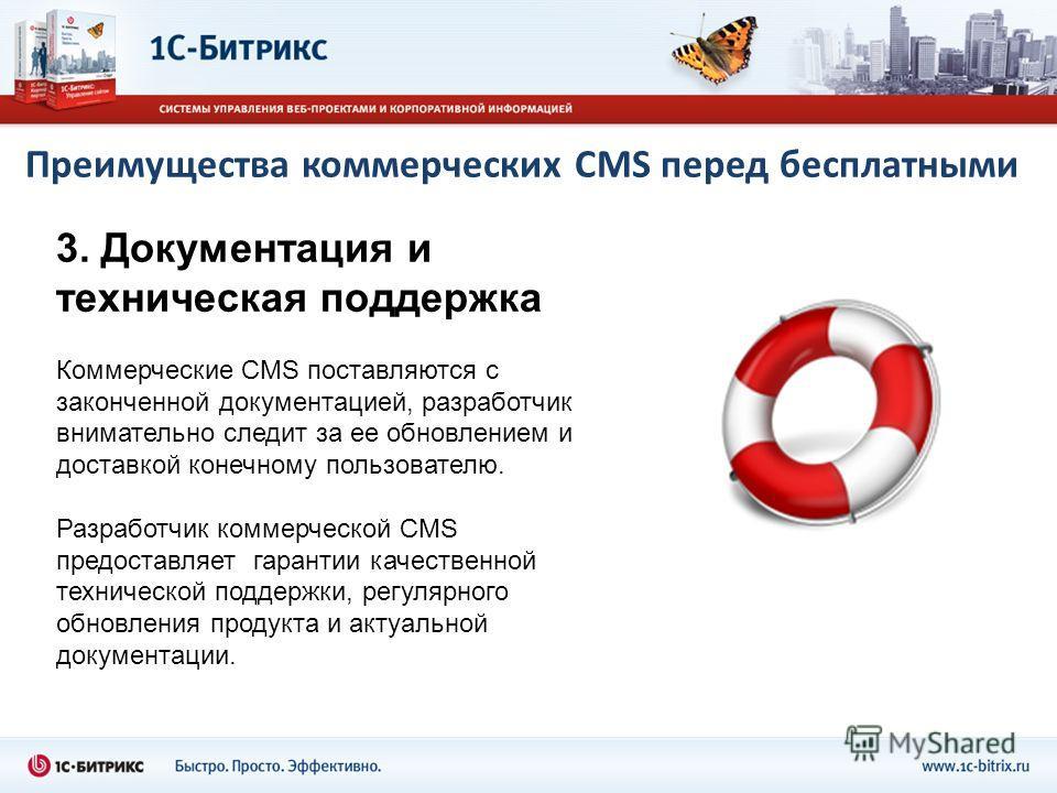 Преимущества коммерческих CMS перед бесплатными 3. Документация и техническая поддержка Коммерческие CMS поставляются с законченной документацией, разработчик внимательно следит за ее обновлением и доставкой конечному пользователю. Разработчик коммер