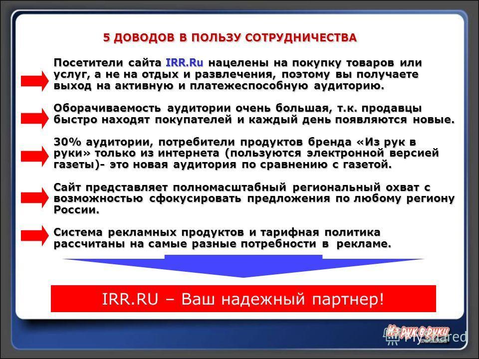 Посетители сайта IRR.Ru нацелены на покупку товаров или услуг, а не на отдых и развлечения, поэтому вы получаете выход на активную и платежеспособную аудиторию. Оборачиваемость аудитории очень большая, т.к. продавцы быстро находят покупателей и кажды