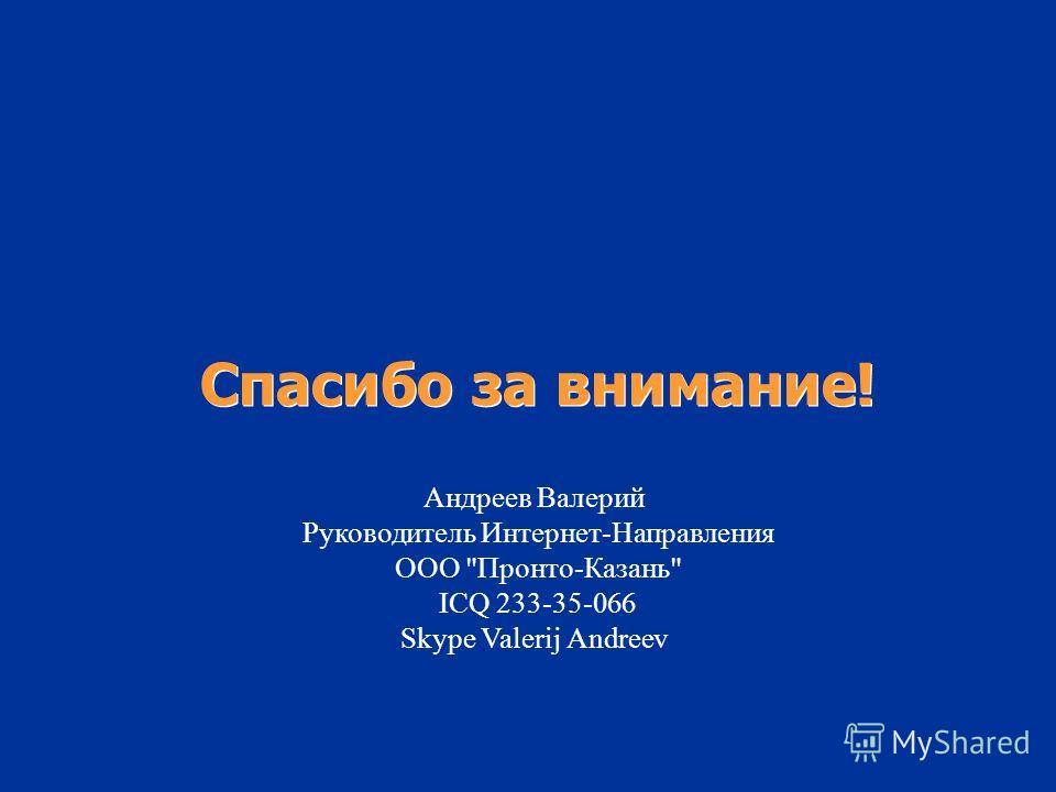 Спасибо за внимание! Андреев Валерий Руководитель Интернет-Направления ООО Пронто-Казань ICQ 233-35-066 Skype Valerij Andreev