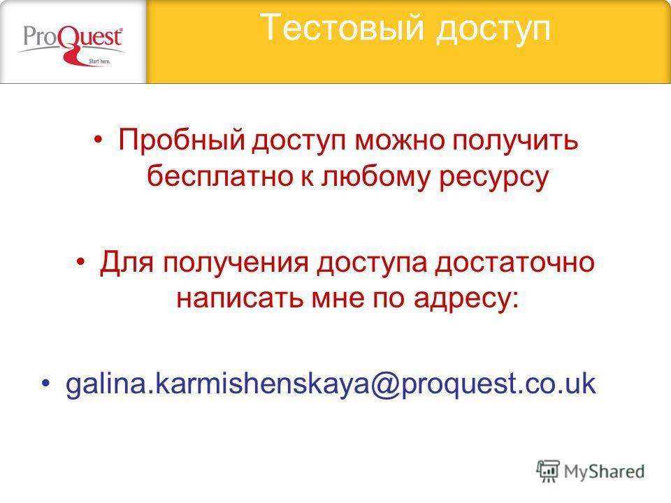 Тестовый доступ Пробный доступ можно получить бесплатно к любому ресурсу Для получения доступа достаточно написать мне по адресу: galina.karmishenskaya@proquest.co.uk