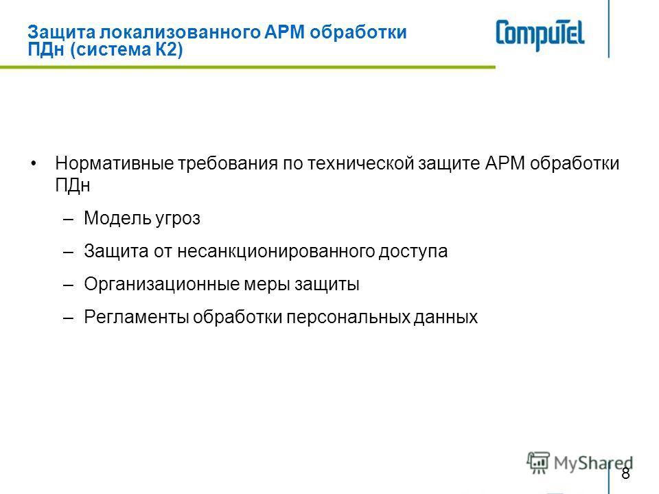 Защита локализованного АРМ обработки ПДн (система К2) Нормативные требования по технической защите АРМ обработки ПДн –Модель угроз –Защита от несанкционированного доступа –Организационные меры защиты –Регламенты обработки персональных данных 8