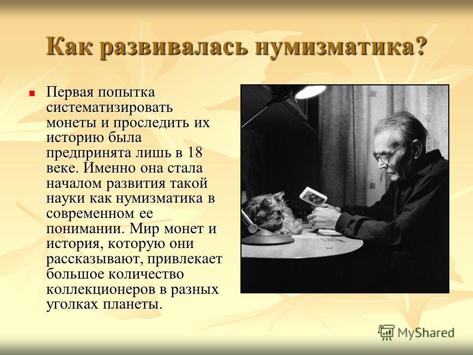Как развивалась нумизматика? Первая попытка систематизировать монеты и проследить их историю была предпринята лишь в 18 веке. Именно она стала началом развития такой науки как нумизматика в современном ее понимании. Мир монет и история, которую они р