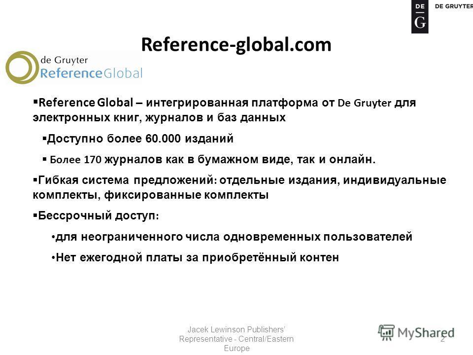 Reference-global.com Reference Global – интегрированная платформа от De Gruyter для электронных книг, журналов и баз данных Доступно более 60.000 изданий Более 170 журналов как в бумажном виде, так и онлайн. Гибкая система предложений : отдельные изд