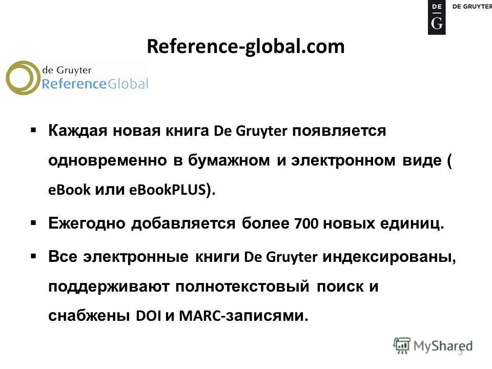 Reference-global.com Каждая новая книга De Gruyter появляется одновременно в бумажном и электронном виде ( eBook или eBookPLUS ). Ежегодно добавляется более 700 новых единиц. Все электронные книги De Gruyter индексированы, поддерживают полнотекстовый