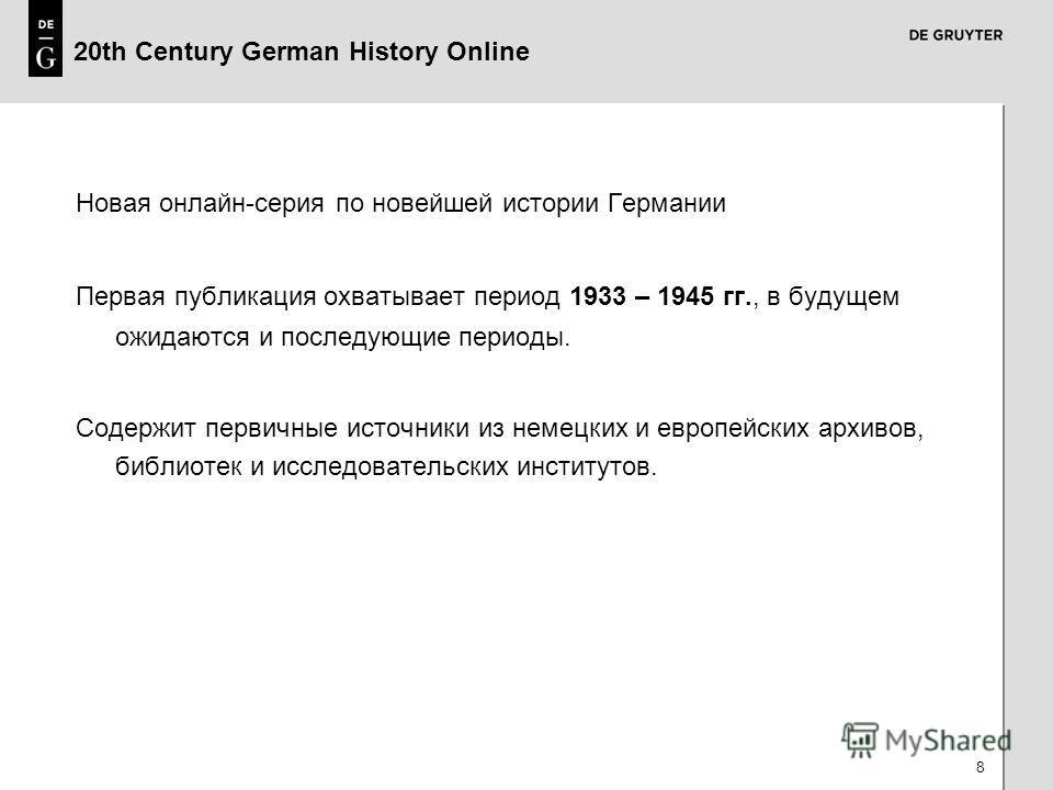 8 20th Century German History Online Новая онлайн-серия по новейшей истории Германии Первая публикация охватывает период 1933 – 1945 гг., в будущем ожидаются и последующие периоды. Содержит первичные источники из немецких и европейских архивов, библи