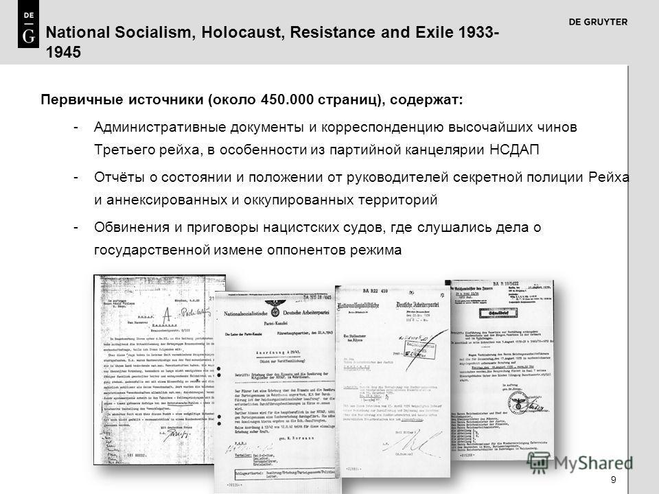 9 National Socialism, Holocaust, Resistance and Exile 1933- 1945 Первичные источники (около 450.000 страниц), содержат: -Административные документы и корреспонденцию высочайших чинов Третьего рейха, в особенности из партийной канцелярии НСДАП -Отчёты